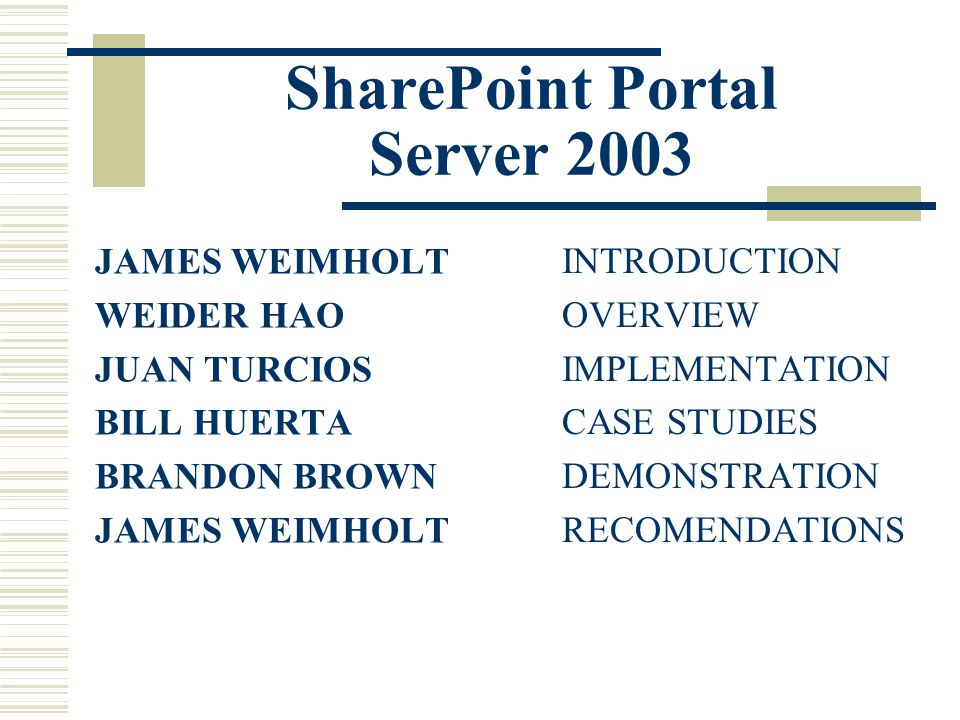 SharePoint Portal Server 2003 JAMES WEIMHOLT WEIDER HAO JUAN TURCIOS BILL HUERTA BRANDON BROWN JAMES WEIMHOLT INTRODUCTION OVERVIEW IMPLEMENTATION CASE STUDIES DEMONSTRATION RECOMENDATIONS