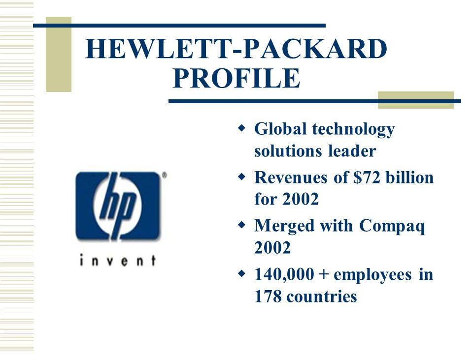 HEWLETT-PACKARD PROFILE  Global technology solutions leader  Revenues of $72 billion for 2002  Merged with Compaq 2002  140,000 + employees in 178 countries