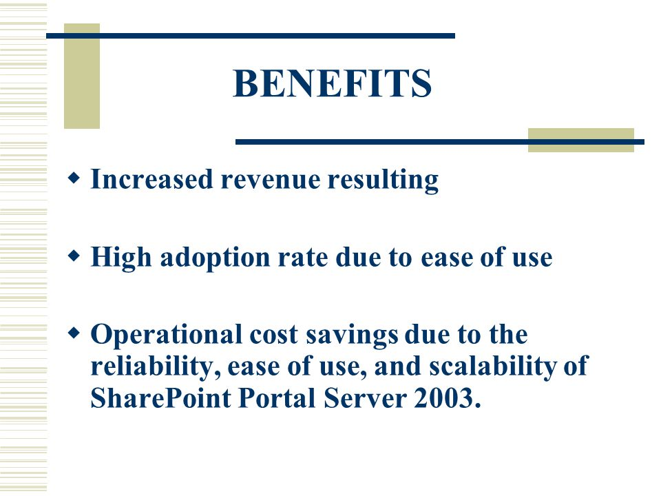 BENEFITS  Increased revenue resulting  High adoption rate due to ease of use  Operational cost savings due to the reliability, ease of use, and scalability of SharePoint Portal Server 2003.