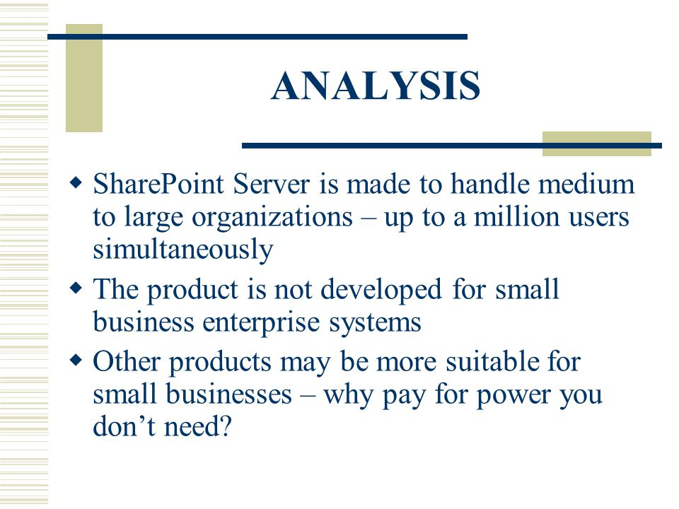 ANALYSIS  SharePoint Server is made to handle medium to large organizations – up to a million users simultaneously  The product is not developed for small business enterprise systems  Other products may be more suitable for small businesses – why pay for power you don't need