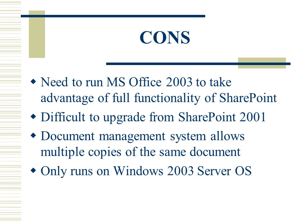 CONS  Need to run MS Office 2003 to take advantage of full functionality of SharePoint  Difficult to upgrade from SharePoint 2001  Document management system allows multiple copies of the same document  Only runs on Windows 2003 Server OS