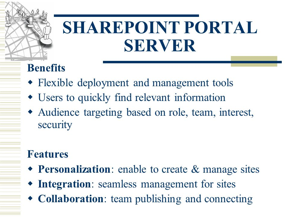 SHAREPOINT PORTAL SERVER Benefits  Flexible deployment and management tools  Users to quickly find relevant information  Audience targeting based on role, team, interest, security Features  Personalization: enable to create & manage sites  Integration: seamless management for sites  Collaboration: team publishing and connecting