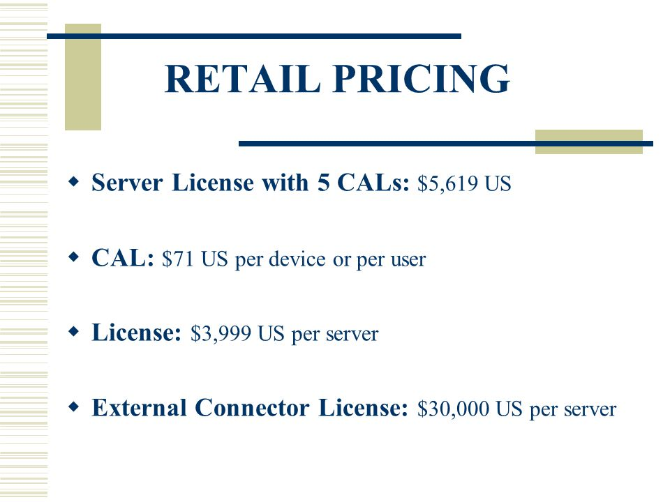 RETAIL PRICING  Server License with 5 CALs: $5,619 US  CAL: $71 US per device or per user  License: $3,999 US per server  External Connector License: $30,000 US per server