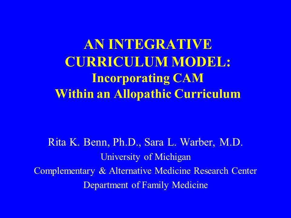 AN INTEGRATIVE CURRICULUM MODEL: Incorporating CAM Within an Allopathic Curriculum Rita K.