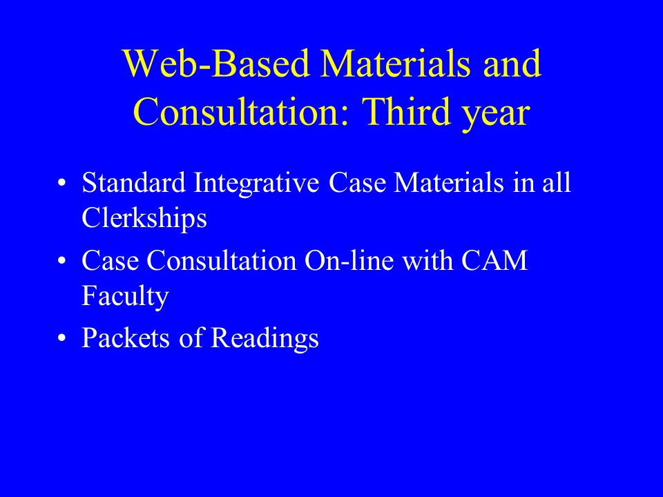 Web-Based Materials and Consultation: Third year Standard Integrative Case Materials in all Clerkships Case Consultation On-line with CAM Faculty Packets of Readings