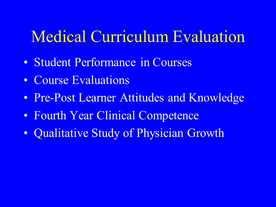 Medical Curriculum Evaluation Student Performance in Courses Course Evaluations Pre-Post Learner Attitudes and Knowledge Fourth Year Clinical Competence Qualitative Study of Physician Growth