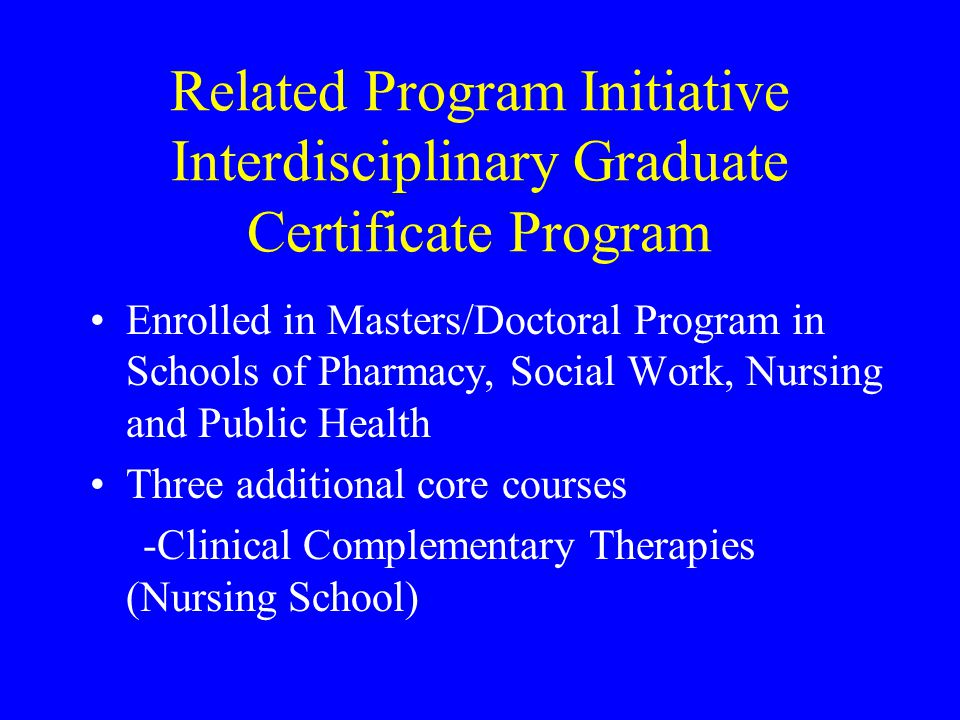 Related Program Initiative Interdisciplinary Graduate Certificate Program Enrolled in Masters/Doctoral Program in Schools of Pharmacy, Social Work, Nursing and Public Health Three additional core courses -Clinical Complementary Therapies (Nursing School)