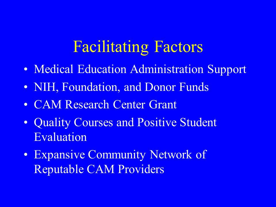 Facilitating Factors Medical Education Administration Support NIH, Foundation, and Donor Funds CAM Research Center Grant Quality Courses and Positive Student Evaluation Expansive Community Network of Reputable CAM Providers