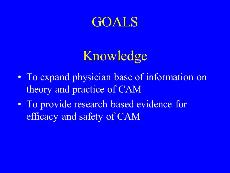 GOALS Knowledge To expand physician base of information on theory and practice of CAM To provide research based evidence for efficacy and safety of CAM