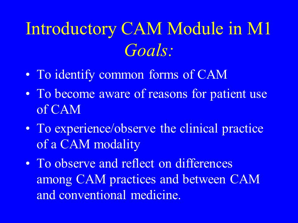 Introductory CAM Module in M1 Goals: To identify common forms of CAM To become aware of reasons for patient use of CAM To experience/observe the clinical practice of a CAM modality To observe and reflect on differences among CAM practices and between CAM and conventional medicine.