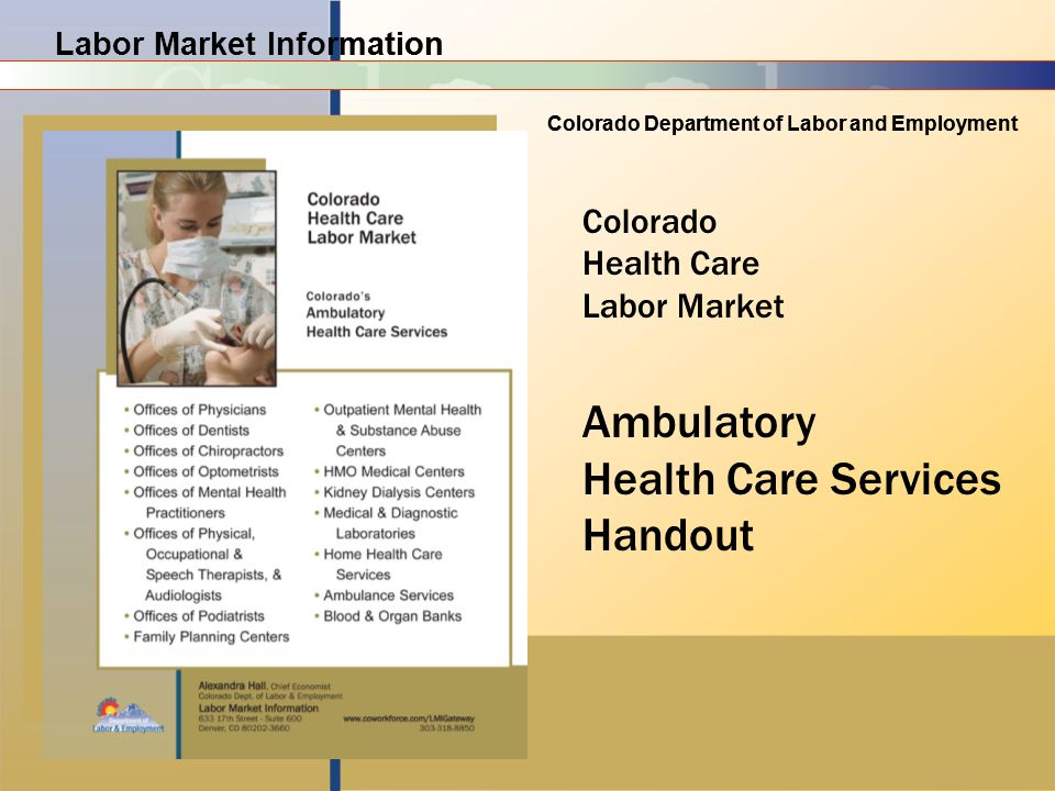 Labor Market Information Colorado Department of Labor and Employment Labor Market Information Colorado Department of Labor and Employment Colorado Health Care Labor Market Ambulatory Health Care Services Handout