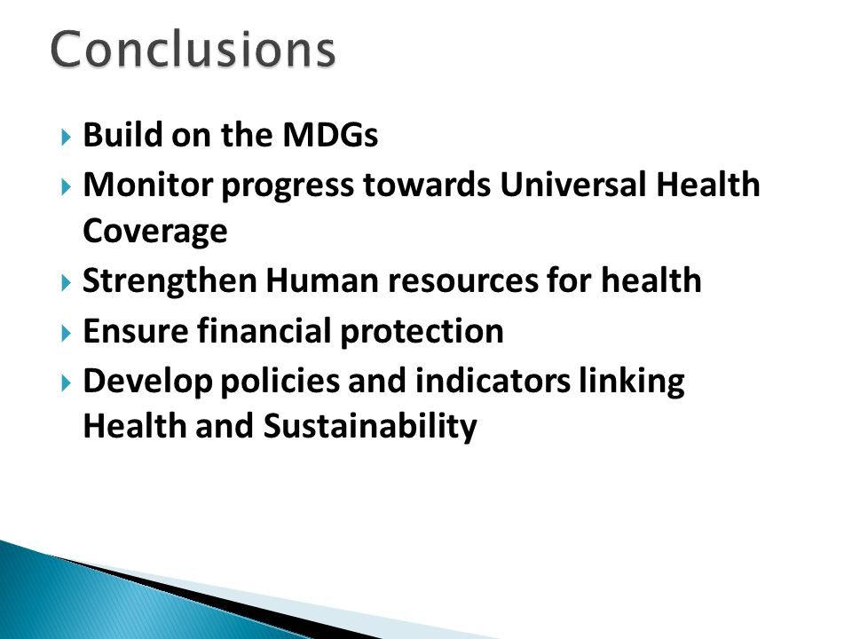  Build on the MDGs  Monitor progress towards Universal Health Coverage  Strengthen Human resources for health  Ensure financial protection  Develop policies and indicators linking Health and Sustainability