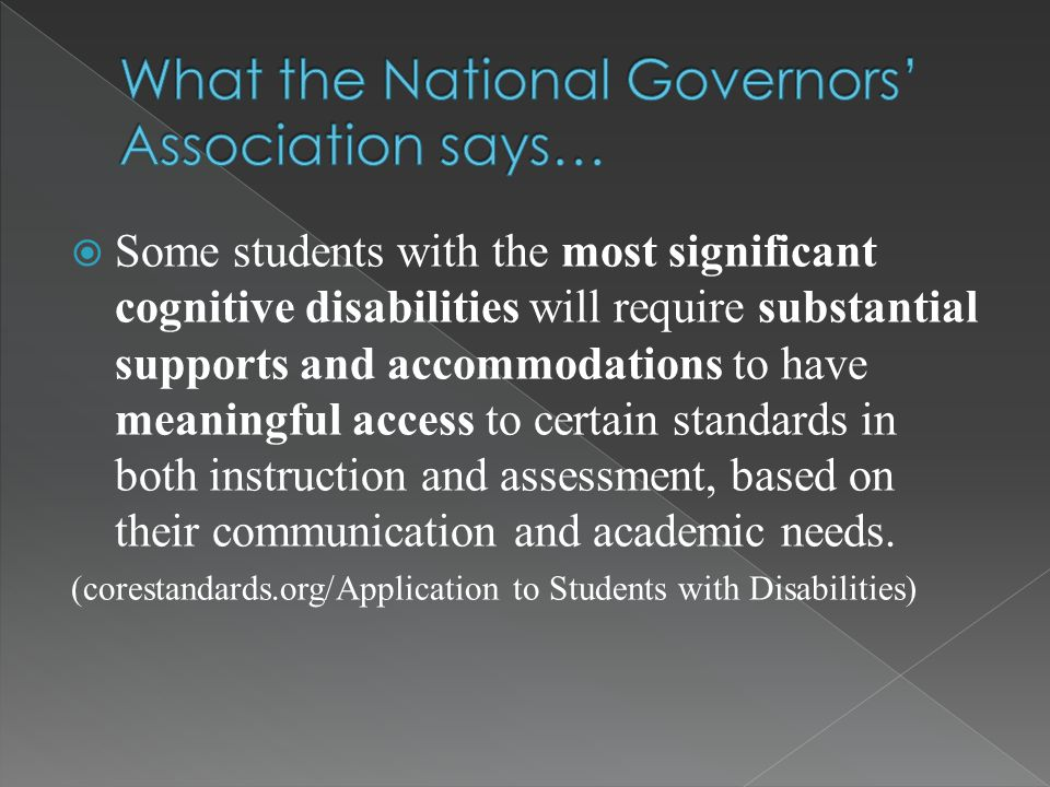  Some students with the most significant cognitive disabilities will require substantial supports and accommodations to have meaningful access to certain standards in both instruction and assessment, based on their communication and academic needs.