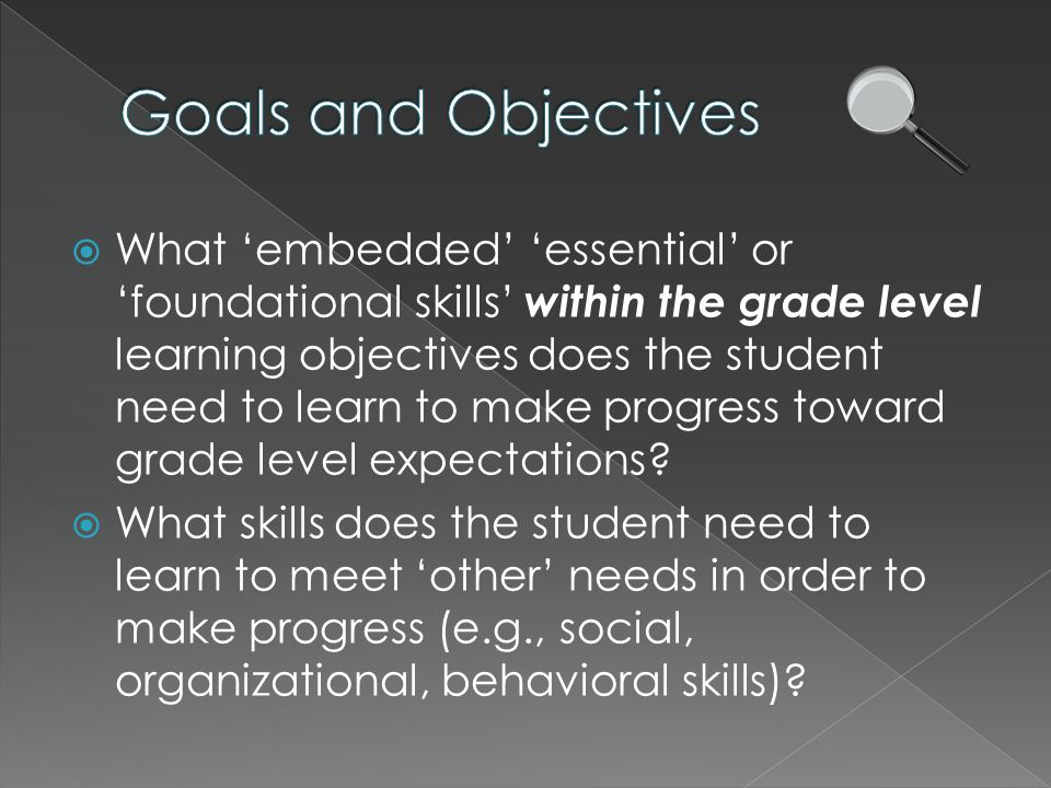  What 'embedded' 'essential' or 'foundational skills' within the grade level learning objectives does the student need to learn to make progress toward grade level expectations.