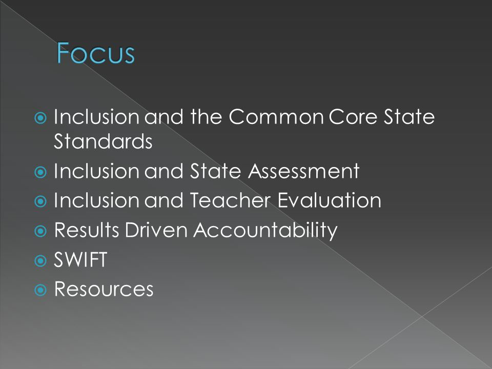  Inclusion and the Common Core State Standards  Inclusion and State Assessment  Inclusion and Teacher Evaluation  Results Driven Accountability  SWIFT  Resources