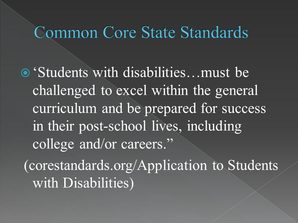  'Students with disabilities…must be challenged to excel within the general curriculum and be prepared for success in their post-school lives, including college and/or careers. (corestandards.org/Application to Students with Disabilities)