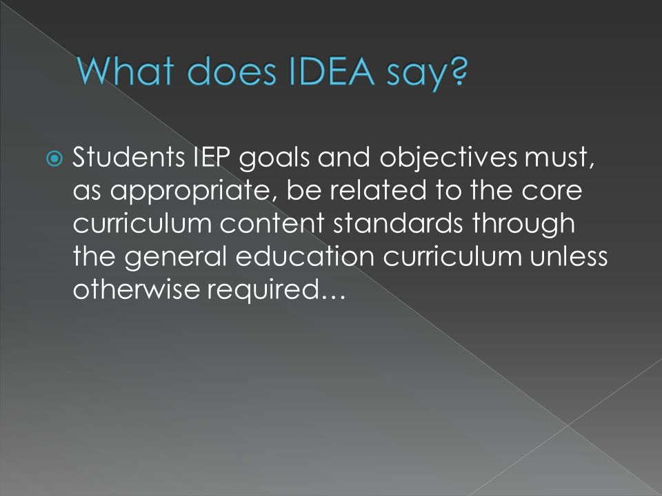  Students IEP goals and objectives must, as appropriate, be related to the core curriculum content standards through the general education curriculum unless otherwise required…