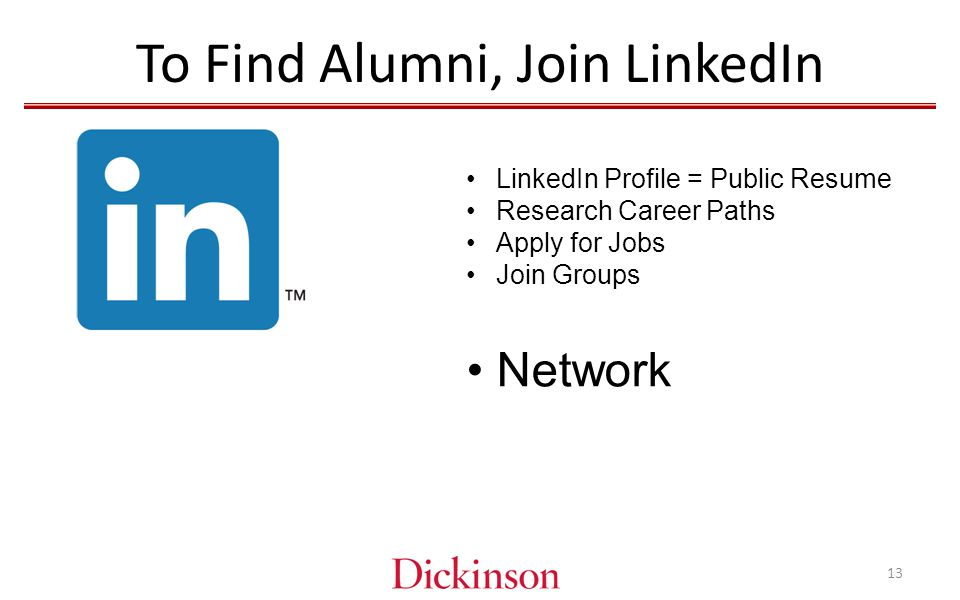 To Find Alumni, Join LinkedIn LinkedIn Profile = Public Resume Research Career Paths Apply for Jobs Join Groups Network 13