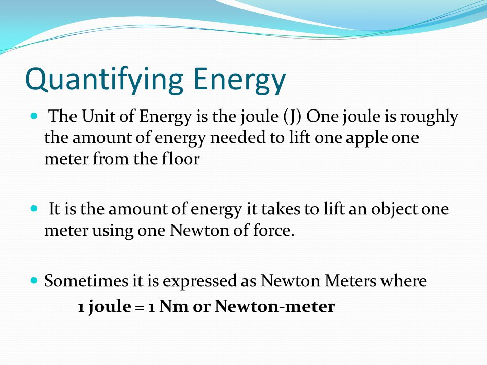 Quantifying Energy The Unit of Energy is the joule (J) One joule is roughly the amount of energy needed to lift one apple one meter from the floor It is the amount of energy it takes to lift an object one meter using one Newton of force.