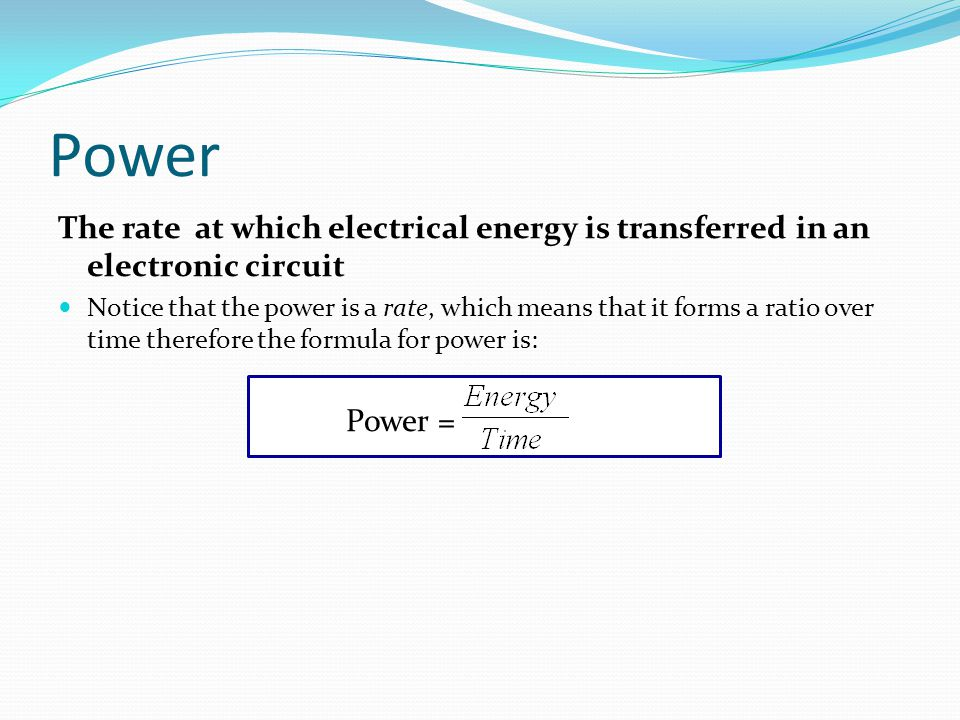 Power = The rate at which electrical energy is transferred in an electronic circuit Notice that the power is a rate, which means that it forms a ratio over time therefore the formula for power is: Power = Power