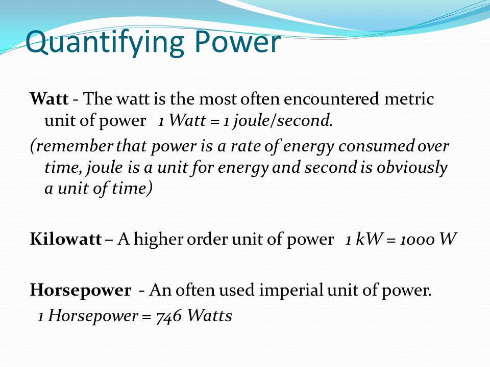 Quantifying Power Watt - The watt is the most often encountered metric unit of power 1 Watt = 1 joule/second.