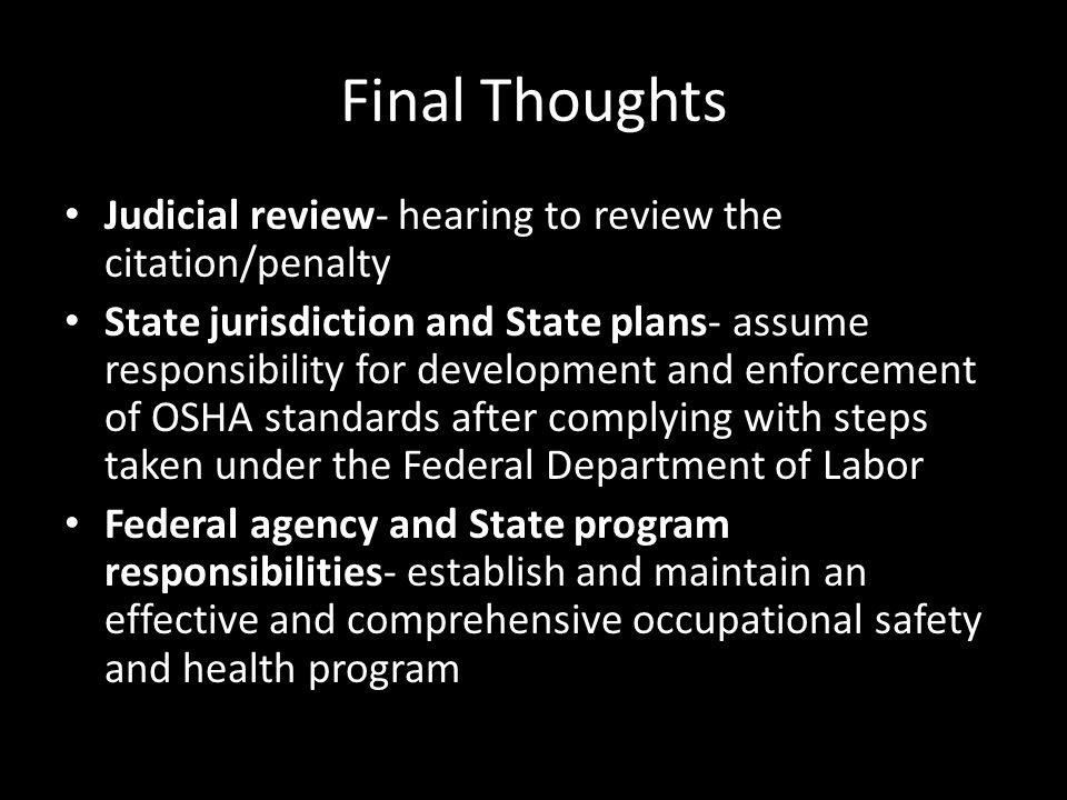 Final Thoughts Judicial review- hearing to review the citation/penalty State jurisdiction and State plans- assume responsibility for development and enforcement of OSHA standards after complying with steps taken under the Federal Department of Labor Federal agency and State program responsibilities- establish and maintain an effective and comprehensive occupational safety and health program