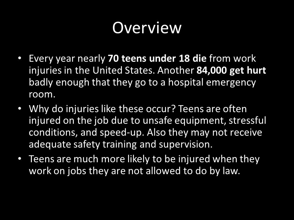 Overview Every year nearly 70 teens under 18 die from work injuries in the United States.