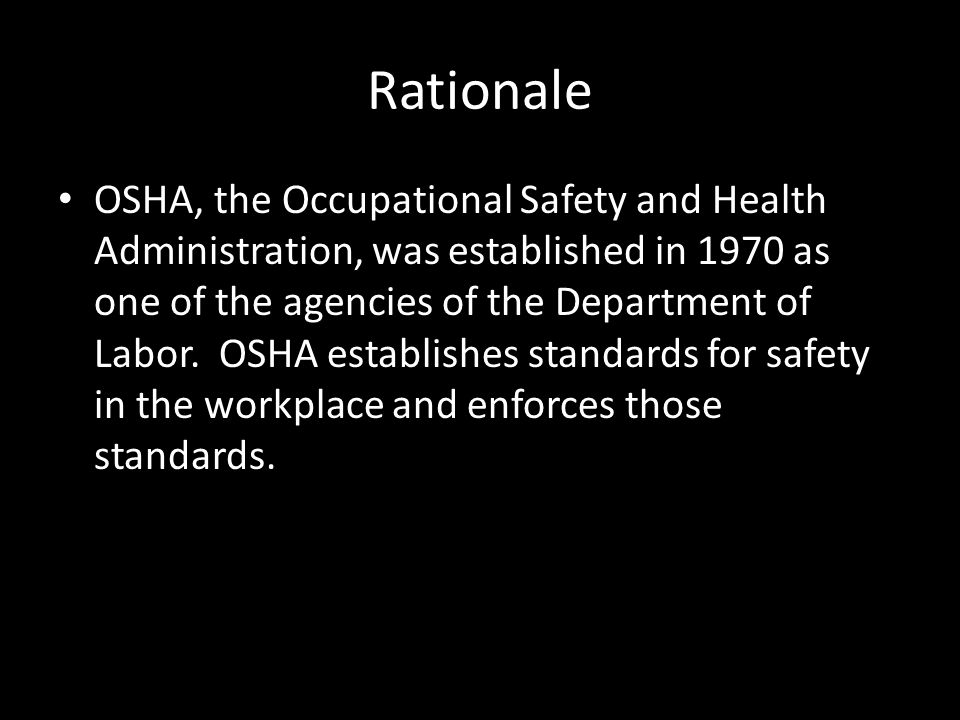 Rationale OSHA, the Occupational Safety and Health Administration, was established in 1970 as one of the agencies of the Department of Labor.