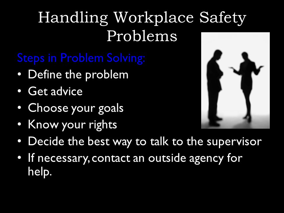 Handling Workplace Safety Problems Steps in Problem Solving: Define the problem Get advice Choose your goals Know your rights Decide the best way to talk to the supervisor If necessary, contact an outside agency for help.