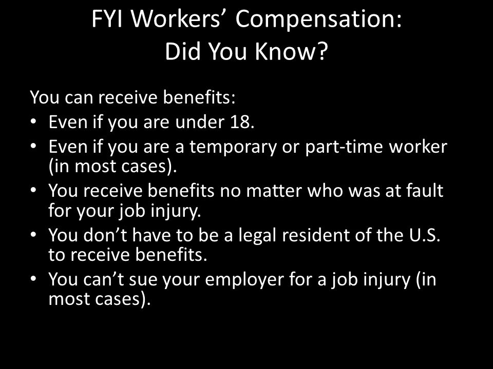 FYI Workers' Compensation: Did You Know. You can receive benefits: Even if you are under 18.