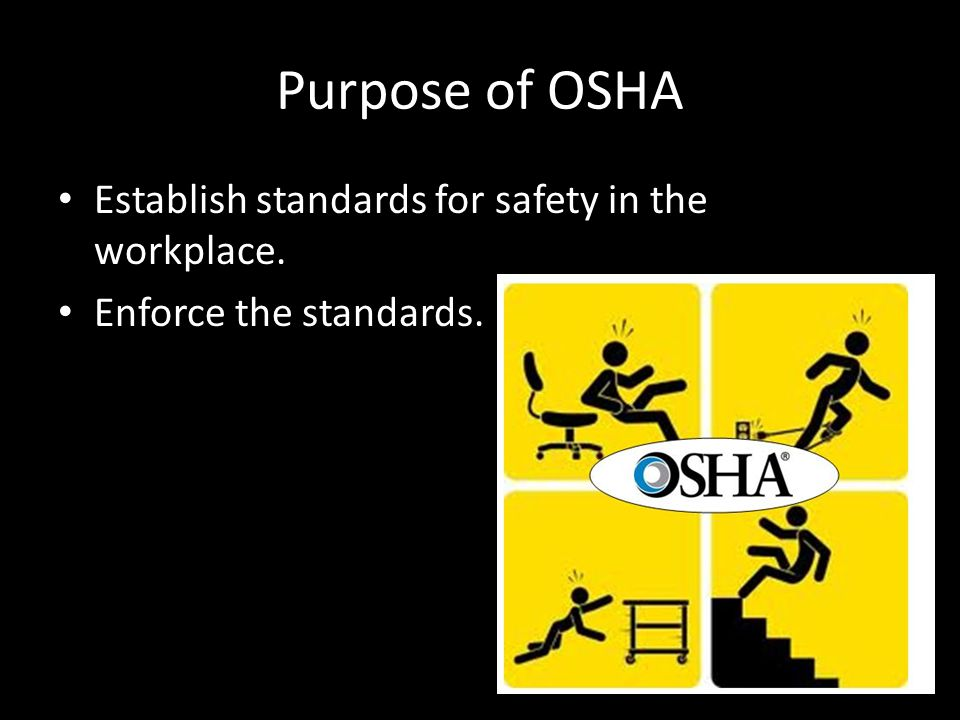 Purpose of OSHA Establish standards for safety in the workplace. Enforce the standards.