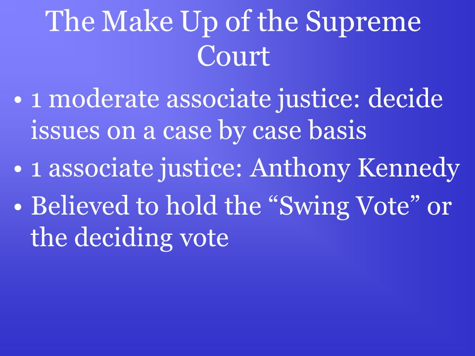 The Make Up of the Supreme Court 1 moderate associate justice: decide issues on a case by case basis 1 associate justice: Anthony Kennedy Believed to hold the Swing Vote or the deciding vote