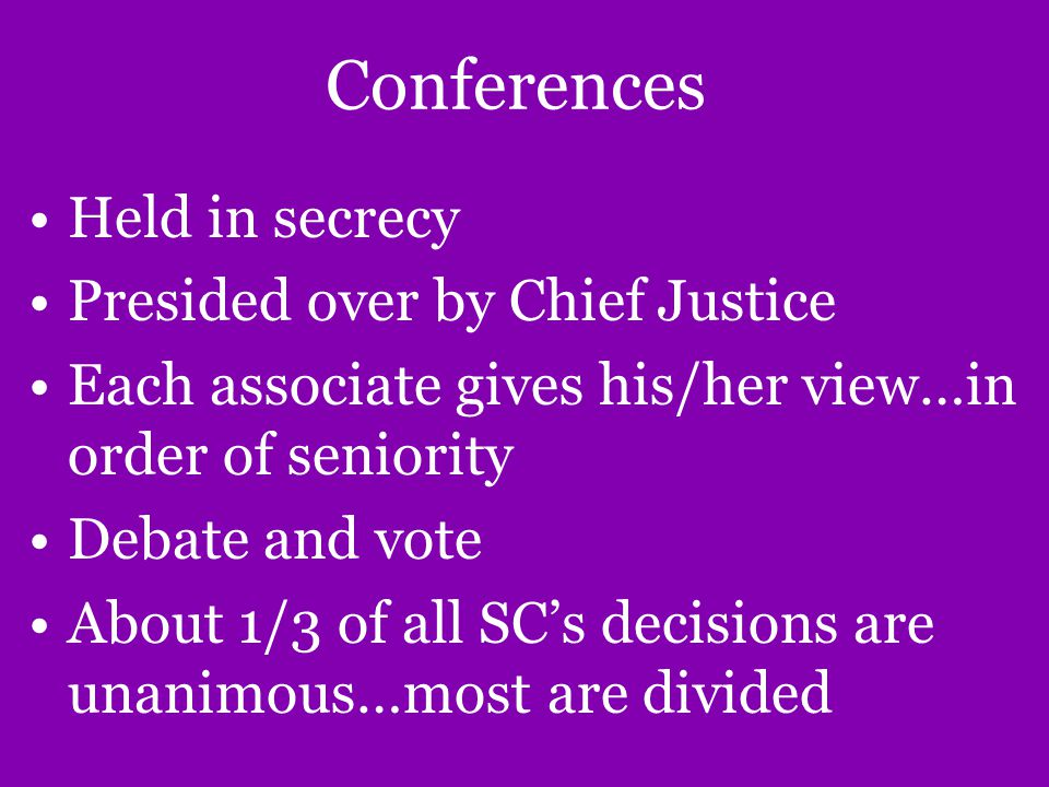 Conferences Held in secrecy Presided over by Chief Justice Each associate gives his/her view…in order of seniority Debate and vote About 1/3 of all SC's decisions are unanimous…most are divided