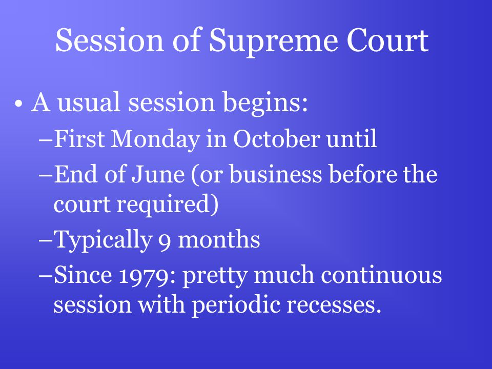 Session of Supreme Court A usual session begins: –First Monday in October until –End of June (or business before the court required) –Typically 9 months –Since 1979: pretty much continuous session with periodic recesses.