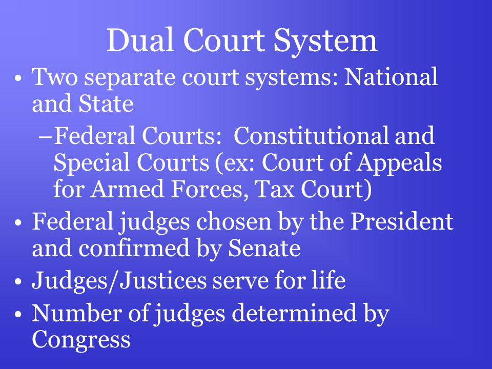 Dual Court System Two separate court systems: National and State –Federal Courts: Constitutional and Special Courts (ex: Court of Appeals for Armed Forces, Tax Court) Federal judges chosen by the President and confirmed by Senate Judges/Justices serve for life Number of judges determined by Congress