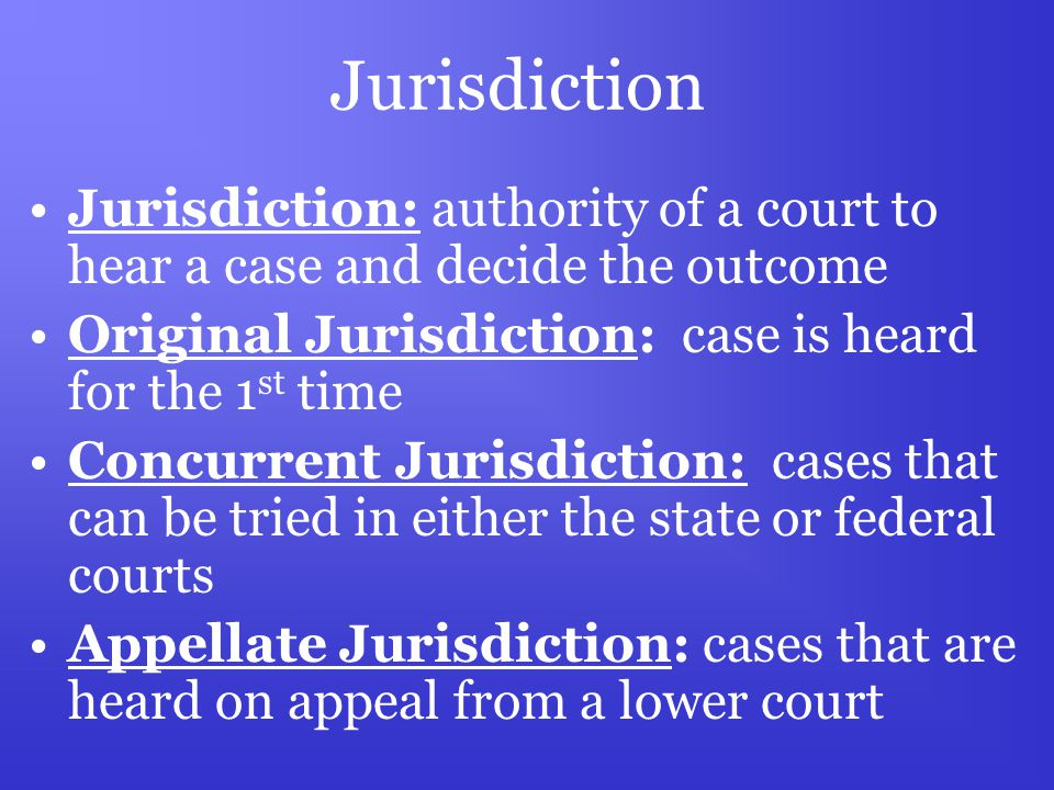 Jurisdiction Jurisdiction: authority of a court to hear a case and decide the outcome Original Jurisdiction: case is heard for the 1 st time Concurrent Jurisdiction: cases that can be tried in either the state or federal courts Appellate Jurisdiction: cases that are heard on appeal from a lower court