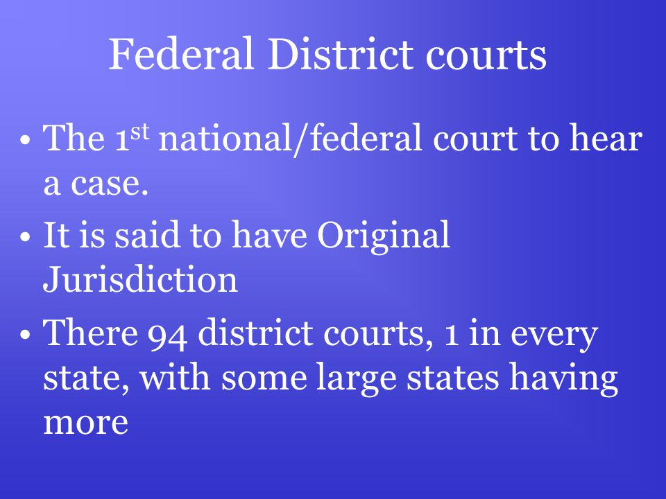 Federal District courts The 1 st national/federal court to hear a case.
