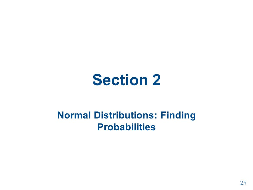 Section 2 Normal Distributions: Finding Probabilities 25