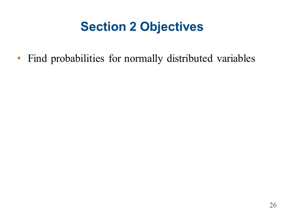Section 2 Objectives Find probabilities for normally distributed variables 26