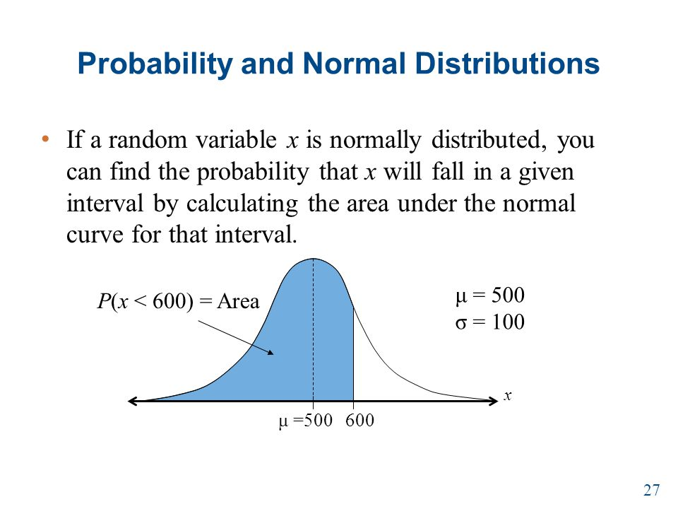Probability and Normal Distributions If a random variable x is normally distributed, you can find the probability that x will fall in a given interval by calculating the area under the normal curve for that interval.
