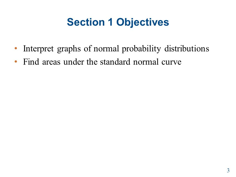 Section 1 Objectives Interpret graphs of normal probability distributions Find areas under the standard normal curve 3