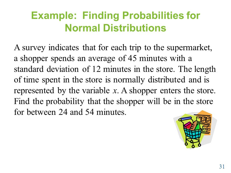 Example: Finding Probabilities for Normal Distributions A survey indicates that for each trip to the supermarket, a shopper spends an average of 45 minutes with a standard deviation of 12 minutes in the store.