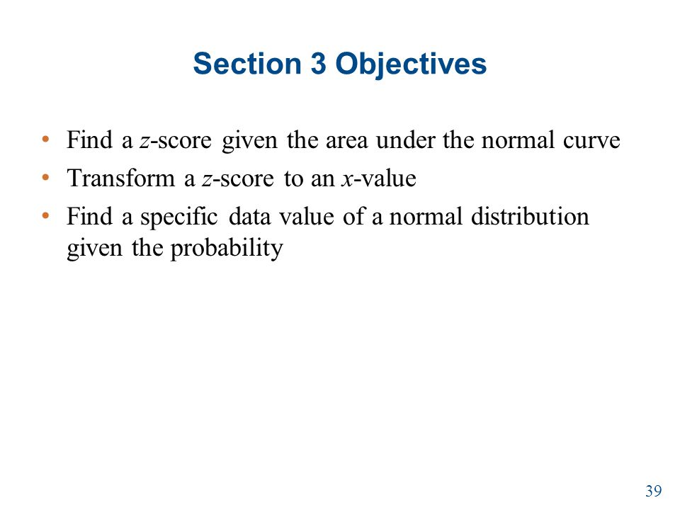 Section 3 Objectives Find a z-score given the area under the normal curve Transform a z-score to an x-value Find a specific data value of a normal distribution given the probability 39