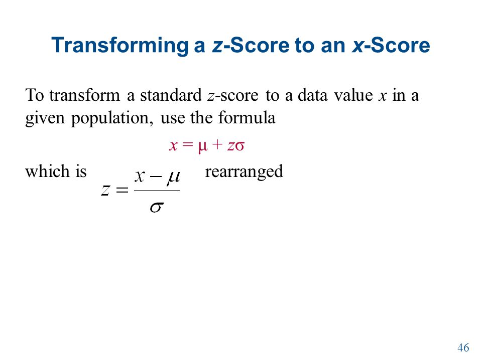 Transforming a z-Score to an x-Score To transform a standard z-score to a data value x in a given population, use the formula x = μ + zσ which is rearranged 46