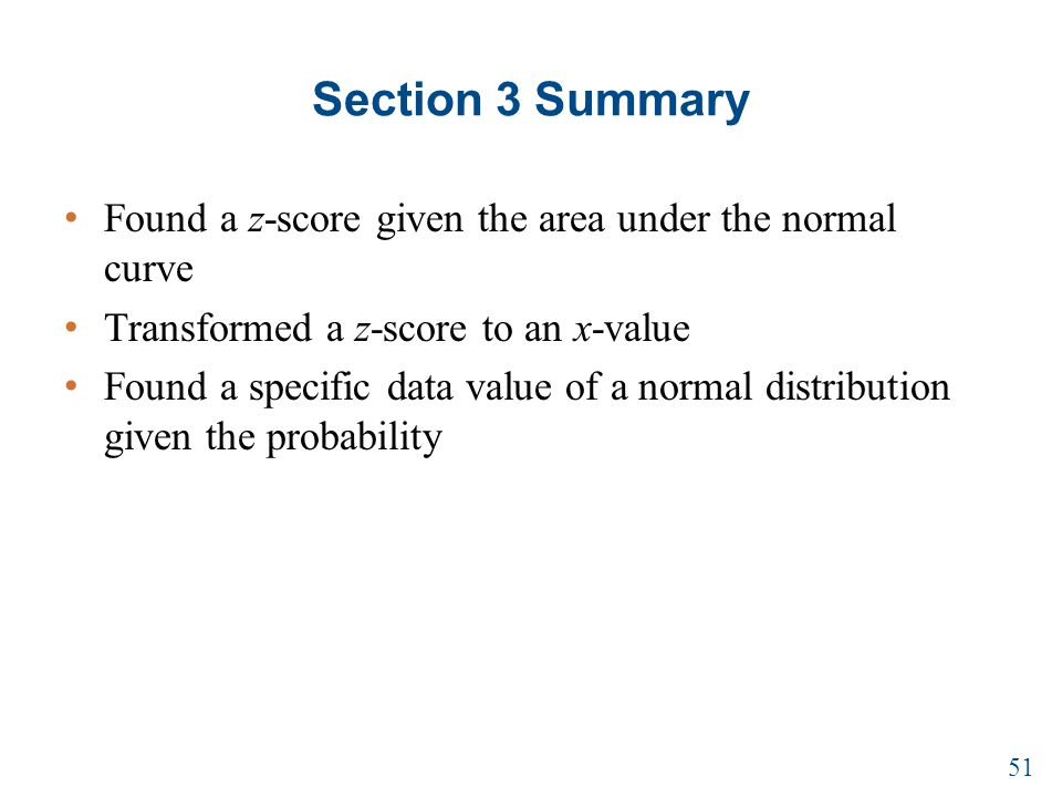 Section 3 Summary Found a z-score given the area under the normal curve Transformed a z-score to an x-value Found a specific data value of a normal distribution given the probability 51