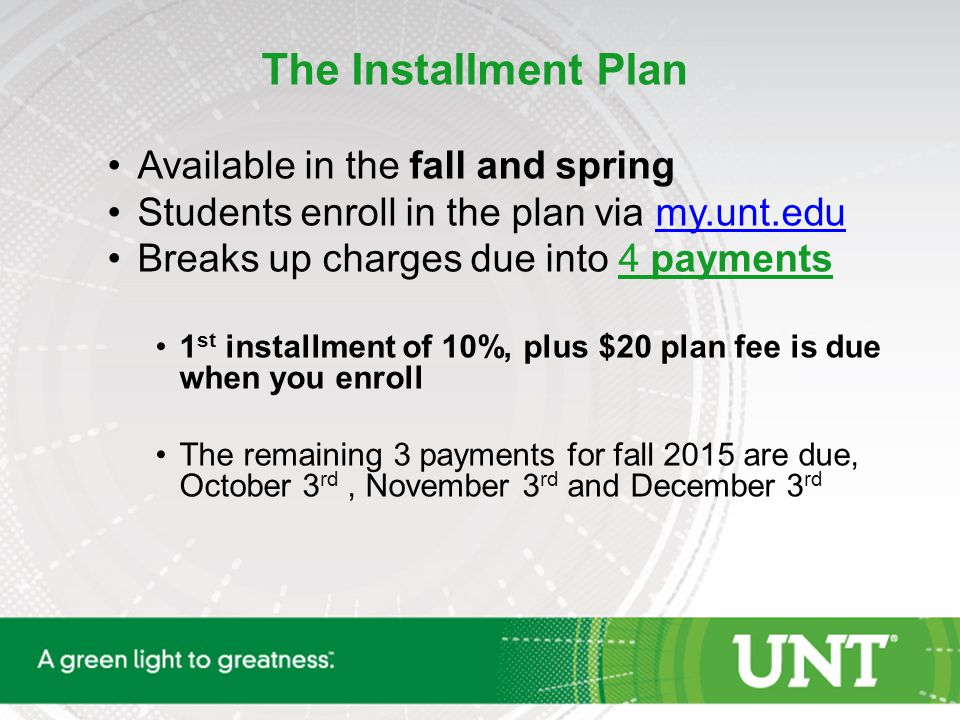 The Installment Plan Available in the fall and spring Students enroll in the plan via my.unt.edumy.unt.edu Breaks up charges due into 4 payments 1 st installment of 10%, plus $20 plan fee is due when you enroll The remaining 3 payments for fall 2015 are due, October 3 rd, November 3 rd and December 3 rd