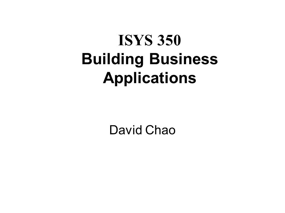 ISYS 350 Building Business Applications David Chao