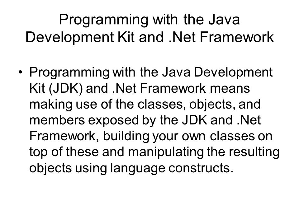 Programming with the Java Development Kit and.Net Framework Programming with the Java Development Kit (JDK) and.Net Framework means making use of the classes, objects, and members exposed by the JDK and.Net Framework, building your own classes on top of these and manipulating the resulting objects using language constructs.