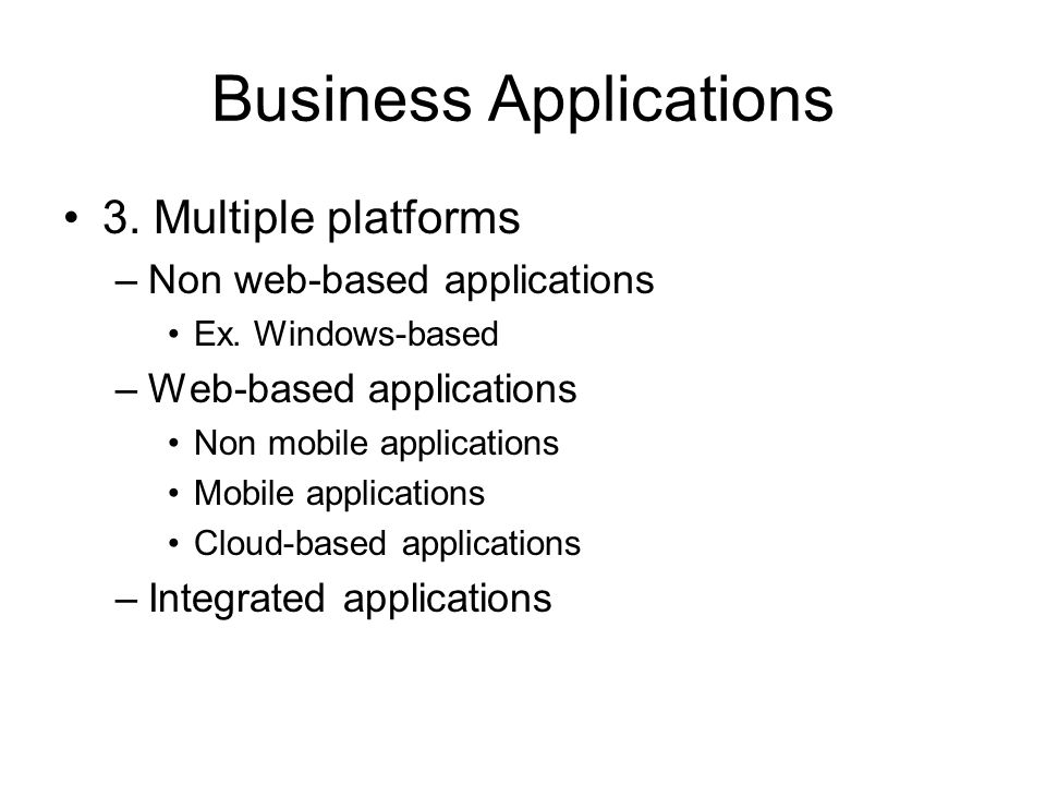 Business Applications 3. Multiple platforms –Non web-based applications Ex.