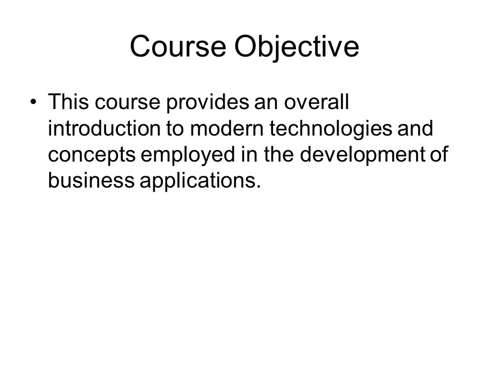 Course Objective This course provides an overall introduction to modern technologies and concepts employed in the development of business applications.